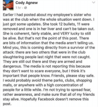 Memes, Survivor, and Orlando: Cody Agnew  1 hr.  Earlier l had posted about my employee's sister who  was at the club when the whole situation went down. I  just got some updates. She took 12 bullets, 11 were  removed and one is in her liver and can't be taken out.  She is coherent, fairly stable, and VERY lucky to still  be alive. But that's not the point of this post. There  are bits of information that the media aren't telling us  Mind you, this is coming directly from a survivor of the  attack: there are two others that were in the club  slaughtering people last night that were not caught.  They are still out there and they are armed and  dangerous. The media is not reporting this because  they don't want to scare everyone, but think it's  important that people know. Friends, please stay safe  I would probably avoid theme parks, clubs, shopping  malls, or anywhere with a high concentration of  people for a little while. I'm not trying to spread fear,  rather awareness, and make sure that all of my friends  stay alive. Hopefully Facebook doesn't remove this  post. More news is coming out supposedly from a survivor of the Orlando massacre. Thoughts?! 🤔