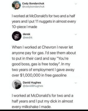 "Almost wholesome: Cody Bondarchuk  @codybondarchuk  I worked at McDonald's for two and a half  years and I put 11 nuggets in almost every  10-piece Imade  derek  @eedrk  When I worked at Chevron I never let  anyone pay for gas. I'd see them about  to put in their card and say ""You're  good boss, gas is free today"". In my  two years of employment I gave away  over $1,000,000 in free gasoline  David Hughes  @david8hughes  I worked at McDonald's for two and a  half years and I put my dick in almost  every milkshake I made. Almost wholesome"