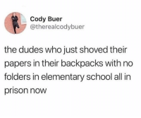 School, True, and Prison: Cody Buer  @therealcodybuer  the dudes who just shoved their  papers in their backpacks with no  folders in elementary school all in  prison now True or naw? 😂