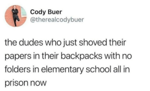 School, Prison, and Elementary: Cody Buer  @therealcodybuer  the dudes who just shoved their  papers in their backpacks with no  folders in elementary school all in  prison now This guy nailed it