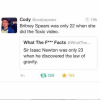 Britney Spears, Ironic, and Discover: Cody @cody Spearz  19h  Britney Spears was only 22 when she  did the Toxic video  What The F***  Facts  a at The  Sir Isaac Newton was only 23  when he discovered the law of  gravity.  t 208  193