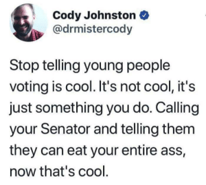 Marco Rubio can eat my ass: Cody Johnston  @drmistercody  Stop telling young people  voting is cool. It's not cool, it's  just something you do. Calling  your Senator and telling them  they can eat your entire ass,  now that's cool Marco Rubio can eat my ass