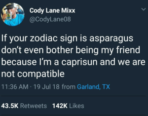 Tumblr, Asparagus, and Blog: Cody Lane Mixx  @CodyLane08  If your zodiac sign is asparagus  don't even bother being my friend  because I'm a caprisun and we are  not compatible  11:36 AM-19 Jul 18 from Garland, TX  43.5K Retweets 142K Likes whitepeopletwitter:  Don't even try it Honey