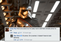 Community, Facebook, and Love: Cody Paul Not to be sexist but it's really hard to tell that's female armor for  me  Like Reply 11 19 hours ago  Star WarsIt's armor. On a woman. It doesn't have to look  feminine  Like , L 1,214-19 hours ago thatsthat24:  clubjade:   			 						Star Wars is not here for your armor misconceptions. In a response that's getting some digital ink, the official Star Wars page's reply to a clueless comment on Phasma's armor. Just say no to actually dangerous boob-plates!    I love this.