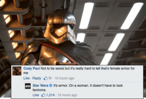 thatsthat24:  clubjade:    Star Wars is not here for your armor misconceptions. In a response that's getting some digital ink, the official Star Wars page's reply to a clueless comment on Phasma's armor. Just say no to actually dangerous boob-plates!    I love this.: Cody Paul Not to be sexist but it's really hard to tell that's female armor for  me  Like Reply 11 19 hours ago  Star WarsIt's armor. On a woman. It doesn't have to look  feminine  Like , L 1,214-19 hours ago thatsthat24:  clubjade:    Star Wars is not here for your armor misconceptions. In a response that's getting some digital ink, the official Star Wars page's reply to a clueless comment on Phasma's armor. Just say no to actually dangerous boob-plates!    I love this.
