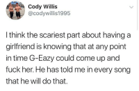 G-Eazy, Ironic, and Fuck: Cody Willis  @codywillis1995  I think the scariest part about having a  girlfriend is knowing that at any point  in time G-Eazy could come up and  fuck her. He has told me in every song  that he will do that. Now JeeZ I'm uneasy 😬