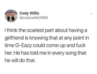 whitepeopletwitter:  True: Cody Willis  @codywillis1995  I think the scariest part about having a  girlfriend is knowing that at any point in  time G-Eazy could come up and fuck  her. He has told me in every song that  he will do that. whitepeopletwitter:  True