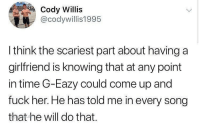 G-Eazy: Cody Willis  @codywillis1995  l think the scariest part about having a  girlfriend is knowing that at any point  in time G-Eazy could come up and  fuck her. He has told me in every song  that he will do that.