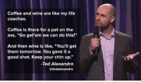 "Ass, Life, and Ted: Coffee and wine are like my life  coaches.  Coffee is there for a pat on the  ass, ""Go get'em we can do this!""  And then wine is like, ""You'll get  them tomorrow. You gave it a  good shot. Keep your chin up.""  Ted Alexandro  atedalexandro <p>They're The Best Life Coaches.</p>"
