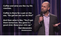 "Ass, Life, and Ted: Coffee and wine are like my life  coaches.  Coffee is there for a pat on the  ass, ""Go get'em we can do this!""  And then wine is like, ""You'll get  them tomorrow. You gave it a  good shot. Keep your chin up.""  Ted Alexandro  @tedalexandro <p>They're The Best Life Coaches</p>"