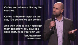 "Ass, Life, and Ted: Coffee and wine are like my life  coaches.  Coffee is there for a pat on the  ass, ""Go get'em we can do this!""  And then wine is like, ""You'll get  them tomorrow. You gave it a  good shot. Keep your chin up.""  Ted Alexandro  atedalexandro srsfunny:They're The Best Life Coaches"