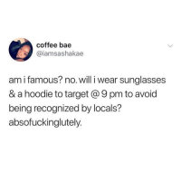 Bae, Funny, and Target: coffee bae  @iamsashakae  am i famous? no. will i wear sunalasses  & a hoodie to target @ 9 pm to avoid  being recognized by locals?  absofuckinglutely. Absofuckinglutely @mizmahoney 😭