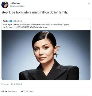 Bae, Family, and Kylie Jenner: coffee bae  @iamsashakae  step 1: be born into a multimillion dollar family.  Forbes@Forbes  How Kylie Jenner is almost a billionaire-and it did in less than 3 years:  on.forbes.com/6014DUK38 #SelfMadeWomen  8:14 pm 11 Jul 2018  47.2K Retweets  197.2K Likes The first and most important step to success