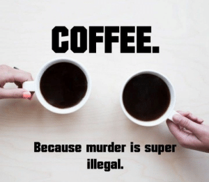 ".. and ""frowned upon"". 🙄 #CoffeeSavesLives ☕: COFFEE.  Because murder is super  illegal. .. and ""frowned upon"". 🙄 #CoffeeSavesLives ☕"