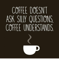 #jussayin: COFFEE DOESNT  ASK SILLY QUESTIONS  COFFEE UNDERSTANDS #jussayin