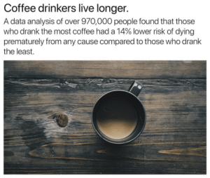 Moral of the story...drink a lot more coffee! #coffeememes #americascoffee #blackriflecoffee: Coffee drinkers live longer.  A data analysis of over 970,000 people found that those  who drank the most coffee had a 14% lower risk of dying  prematurely from any cause compared to those who drank  the least. Moral of the story...drink a lot more coffee! #coffeememes #americascoffee #blackriflecoffee