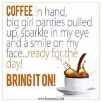 Girls, Memes, and Ups: COFFEE in hand,  big girl panties pulled  up, Sparkle in my eye  and smile on my  face...ready for thé  day  BRINGITON!  www.boomsocial.net