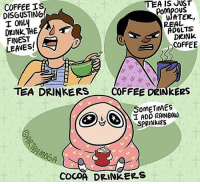 Disappointed, Memes, and Smh: COFFEE IS  DISGUSTING!  I ONLy  TEA IS JUST  ATER,  ADULTS  PoMpouS  REAL  FINEST  LEAVES!  DRINK  COFFEE  ギヂャ  TEA DRINKERS COFFEE DRINKEeS  SOMETIMES  I ADD AINBOW)  COCOA DRINKERS (artist: @artbymoga) tea and coffee drinkers are so hostile smh,, i'll be thoroughly disappointed if there's no flame war in the comments tho