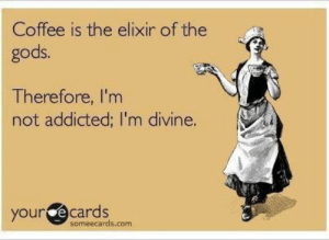 I am drinking divine Peru coffee.: Coffee is the elixir of the  gods.  Therefore, I'm  not addicted; I'm divine.  your e cards  someecards.com I am drinking divine Peru coffee.