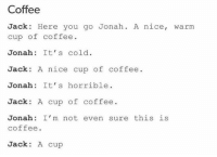 Coffee, Cold, and Nice: Coffee  Jack: Here you go Jonah. A nice, warm  cup of coffee  Jonah: It' s cold  Jack A nice cup of coffee.  Jonah: It' s horrible  Jack A cup of coffee  Jonah: I'm not even sure this is  coffee  Jack: A cup