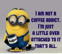 Memes, Addicted, and Coffee: coffee  memiOnS com  I Am NOT A  COFFEE ADDICT.  I'm JUST  A LITTLE OVER  ATTACHED TO IT  THAT'S ALL.