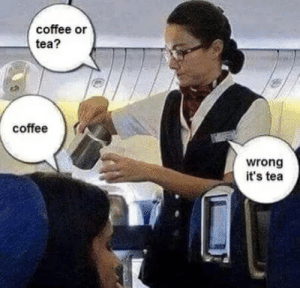 Wrong answer!: coffee or  tea?  coffee  wrong  it's tea Wrong answer!