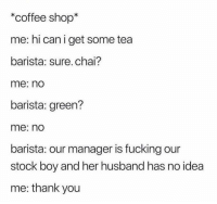 Fucking, Twitter, and Thank You: *coffee shop  me: hi can i get some tea  barista: sure. chai?  me: no  barista: green?  me: no  barista: our manager is fucking our  stock boy and her husband has no idea  me: thank you That hit the spot 😋 (twitter | chrismelberger)