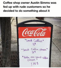 "Hello, Memes, and Rude: Coffee shop owner Austin Simms was  fed up with rude customers so he  decided to do something about it  Small Coff  w ma  Coffee, pleose.""  w Hello, one small cofoe  please  75 Hello kindest barista, wonderful day isn't it? Could you please kindly grace me with a small caffeinated beverage, if it wouldn't be too much of a burden on you, of course? — free"