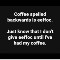 Coffee|eeffoC: Coffee spelled  backwards is eeffoc.  Just know that I don't  give eeffoc until I've  had my coffee. Coffee|eeffoC