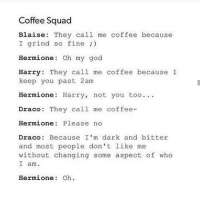 Coffee Squad  Blaise: They call me coffee because  I grind so fine  Hermione: Oh my god  Harry  They call me coffee because I  keep you past 2am  Hermione: Harry, not you too.  Draco They call me coffee  Hermione: Please no  Draco: Because I'm dark and bitter  and most people don't like me  without changing some aspect of who  I am.  Hermione: Oh Im draco😂😂
