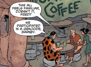 The Flintstones comic is good actually: COFFEE  THIS ALL  FEELS FAMILIAR,  DOESN'T IT,  FRED?  WE  PARTICIPATED  IN A GENOCIDE,  BARNEY. The Flintstones comic is good actually