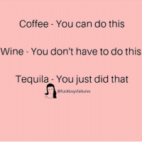 wining: Coffee - You can do this  Wine - You don't have to do this  Tequila - You just did that  @fuckboysfailures