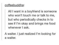 Lmao tag someone: coffeebuddha:  All I want in a boyfriend is someone  who won't touch me or talk to me,  but who periodically checks in to  see if I'm okay and brings me food  whenever | ask.  A waiter I just realized I'm looking for  a waiter. Lmao tag someone