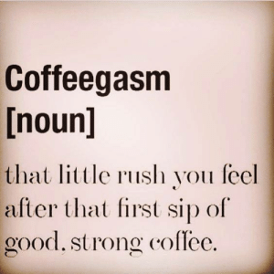 Dank, Good, and Rush: Coffeegasm  [noun]  that ittle rush you feel  after that first sip of  good, strong coflec.
