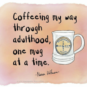 Coffee, Time, and My Way: Coffeeing my way  through  adulthood,  D&>  TT. 2013  ohe mug  at a time.  COFFEE  -Nane Hnan  02.C7 Sweatponts And Coffee LLG  ts