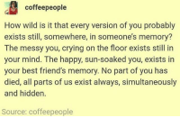 Birthday, Crying, and Friends: coffeepeople  How wild is it that every version of you probably  exists still, somewhere, in someone's memory?  The messy you, crying on the floor exists still in  your mind. The happy, sun-soaked you, exists in  your best friend's memory. No part of you has  died, all parts of us exist always, simultaneously  and hidden.  Source: coffeepeople happy birthday to the people who somewhere in the world have a birthday today !!! have a good day ~ Ailie