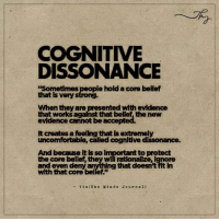 "Memes, The Core, and 🤖: COGNITIVE  DISSONANCE  ple hold a core bellef  that ts very  When they are presented with evidence  works against that bellef the new  evidence cannot be accepted.  lt creates a feeling thatlsextremely  uncomfortable, called cognitive dlssonance.  And because itis so h  to protect  the core they wi rationalize,ignore  deny a  ng that doesn't fit in  With that core bellef""  Via (The Min d s Journ al) Cognitive Dissonance"