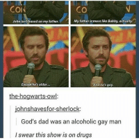 Dad, Drugs, and Memes: COI  CO  John isn't based on my father.  My fatherismore like Bobby, actually  Except he's older...  And he's gay.  the-hogwarts-owl  ohnshavesfor-sherlock  God's dad was an alcoholic gay man  I swear this show is on drugs spn Supernatural spnfamily jaredpadalecki jensenackles mishacollins sam dean winchesters castiel destiel fandom ship otp