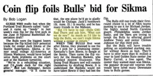 """Philadelphia 76ers, America, and Basketball: Coin flip foils Bulls' bid for Sikma  lip.  The Bulls still can trade their first  By Bob Logan  that, the one place he'd go to gladly  GUESS WHO really lost when the would be Chicago. Jack's hometown  Portland Trail Blazers called *tails""""st. Anne, Ill.1 is nearby, and he has round choice to a lot of NBA teams  and it came up """"heads in last many friends in the Midwest  week's coin flip for the first pick in Rod Thorn and ask him, What can guard. Philadelphia wants Jordan  the June 19 National Basketball As we do now? As much as I'd like to badly, and the 76ers are trying to  sociation draft?  The Bulis were the biggest losers help the Bulls, we can't trade Sikma Andrew Toney and center Clemon  because the flip killed their potential  trade for center Jack Sikma of the after Sikma, they planned to use the  Seattle SuperSonics. Sikma, a for No. 3 pick for a promising center. getting an established starting cen-  mer small college All-America at Kentucky's Sam Bowie, to dangle at ter without Bowie as bait. They'll  Illinois Wesleyan, would have helped the Sonics. Then came the flip vic have to offer more than $1 million a  solve Bulls problems on the court tory for the Houston Rockets, who year to land Golden State center Joe  and at the Stadium turnstiles.  """"We're in a rebuilding situation, fosing Trail Blazers now will console center they wanted most was Sikma  and I'd trade Jack for the right themselves by drafting Bowie. It is the popular 28-year-old veteran who  offer,"""" aid Les Habegger, Sonics understood the Rockets would not would have lured many Downstate  general manager. """"If it came to have taken Bowie if they had lost the fans to Bulls games  panting to use it for Michael Jordan,  """"But I'll have to call [Bulls GM) the highly touted North Carolina  tempt the Bulls by offering guard  without a center in return.""""  WHEN THE BULLS first went  Johnson for that third pick.  But the Bulls will have trouble  grabbed Akeem """