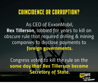Memes, Coincidence, and Corruption: COINCIDENCE OR CORRUPTION?  As CEO of ExxonMobil  Rex Tillerson, lobbied for years to kill an  obscure rule that required drilling & mining  companies to disclose payments to  foreign governments.  Congress voted to kill the rule on the  same day that Rex Tillerson became  Secretary of State.  DAYS  TO DRAIN  THE SWAMP Hmmm....