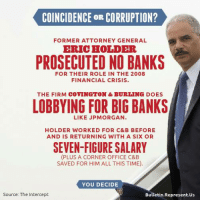 People are levying fair criticism against Trump for proposing lobbyists and big business elites for top positions in his administration. But let's not forget about the revolving door in the Obama administration.: COINCIDENCE OR CORRUPTION?  FORMER ATTORNEY GENERAL  ERIC HOLDER  PROSECUTED NO BANKS  FOR THEIR ROLE IN THE 2008  FINANCIAL CRISIS.  THE FIRM COVINGTON & BURLING DOES  LOBBYING FOR BIG BANKS  LIKE JPMORGAN.  HOLDER WORKED FOR C&B BEFORE  AND IS RETURNING WITH A SIX OR  SEVEN-FIGURE SALARY  (PLUS A CORNER OFFICE C&B  SAVED FOR HIM ALL THIS TIME).  YOU DECIDE  Source: The Intercept  Bulletin. Represent Us People are levying fair criticism against Trump for proposing lobbyists and big business elites for top positions in his administration. But let's not forget about the revolving door in the Obama administration.