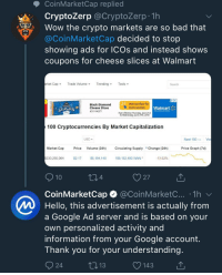 market capitalization: CoinMarketCap replied  CryptoZerp @CryptoZerp 1h  Wow the crypto markets are so bad that  @CoinMarketCap decided to stop  showing ads for ICOs and instead shows  coupons for cheese slices at Walmart  rket  t Cap  Trade Volume-  meTrending  Tools  Search  Black Diamond  Cheese Slices  #311 14377  Visit our flyer for  more savings  CHEDLA  Walmart  SLICES  Save noney Live bettac  une 21st  er effective Thu  o Wednesday, June 27th, 2018  100 Cryptocurrencies By Market Capitalization  USD  Next 100Vie  Market Cap  Price Volume (24h) Circulating SupplyChange (24h)  Price Graph (7d)  230,250,064  $2.17  S5,164,140  106,152,493 WAN  -13.63%  4  27  CoinMarketCap @CoinMarketC.... 1hv  Hello, this advertisement is actually from  a Google Ad server and is based on your  own personalized activity and  information from your Google account  Thank you for your understanding  24  V143