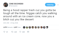 Bitch, Shit, and Trash: COKE ESCOVEDO  @Yamscasino  Following  Being a hood rapper trash cuz you gotta be  tough all the time. Niggas catch you walking  around with an ice cream cone, now you a  bitch cuz you like dessert  10:31 AM-19 Sep 2018  1,075 Retweets 4,257 Likes Real shit