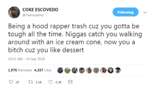 Bitch, Dank, and Memes: COKE ESCOVEDO  @Yamscasino  Following  Being a hood rapper trash cuz you gotta be  tough all the time. Niggas catch you walking  around with an ice cream cone, now you a  bitch cuz you like dessert  10:31 AM-19 Sep 2018  1,075 Retweets 4,257 Likes Real shit by borris11 MORE MEMES