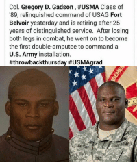 Memes, Army, and Thank You: Col. Gregory D. Gadson, #USMA Class of  '89, relinquished command of USAG Fort  Belvoir yesterday and is retiring after 25  years of distinguished service. After losing  both legs in combat, he went on to become  the first double-amputee to command a  U.S. Army installation.  #throwbackthursday #USMAgrad  ADSON  US ARMY Thank you Col. Gregory for serving and sacrificing so much for this beloved country! 🇺🇸 https://t.co/XN1kHE258V