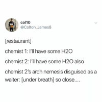 Memes, Restaurant, and Chemist: col10  @Colton_James8  [restaurant  chemist 1: I'll have some H2O  chemist 2: I'll have some H20 also  chemist 2's arch nemesis disguised as a  waiter: Lunder breath] so close.... Post 1408: dammit