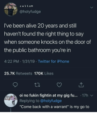 "Alive, Iphone, and Memes: COL1In  @holyfudge  I've been alive 20 years and still  haven't found the right thing to say  when someone knocks on the door of  the public bathroom you're in  4:22 PM 1/31/19 Twitter for iPhone  25.7K Retweets 170K Likes  01 no fukin fightin at my gig fu . 17h  Replying to @holyfudge  ""Come back with a warrant"" is my go to @imcpatt 👈👈👈😂"