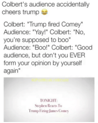 "America, Boo, and Facebook: Colbert's audience accidentally  cheers trump  Colbert: ""Trump fired Comey""  Audience: ""Yay!"" Colbert: ""No,  you're supposed to boo""  Audience: ""Boo!"" Colbert: ""Good  audience, but don't you EVER  form your opinion by yourself  again  TONICIIT:  Stephen Reacts To  Trump Firing James Comcy Nothing but blind sheep following the liberal shepherd... sorry liberals, eventually that shepherd is going to lead you to the slaughterhouse. PC: @political.ridicule liberalismisamentaldisorder stephencolbert trumpmemes liberals libbys democraps liberallogic liberal maga conservative constitution presidenttrump resist stupidliberals merica america stupiddemocrats donaldtrump trump2016 patriot trump yeeyee presidentdonaldtrump draintheswamp makeamericagreatagain trumptrain triggered CHECK OUT MY WEBSITE AND STORE!🌐 thetypicalliberal.net-store 🥇Join our closed group on Facebook. For top fans only: Right Wing Savages🥇 Add me on Snapchat and get to know me. Don't be a stranger: thetypicallibby Partners: @theunapologeticpatriot 🇺🇸 @too_savage_for_democrats 🐍 @thelastgreatstand 🇺🇸 @always.right 🐘 @keepamerica.usa ☠️ @republicangirlapparel 🎀 @drunkenrepublican 🍺 TURN ON POST NOTIFICATIONS! Make sure to check out our joint Facebook - Right Wing Savages Joint Instagram - @rightwingsavages"