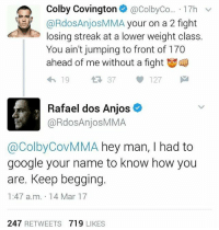 Lmfao got eem glory glorykickboxing invictafc ufc mma bellator wsof fight jj jiujitsu muaythai wrestling boxing kickboxing grappling funnymma ufcmeme mmamemes onefc warrior PrideFC PrideNeverDies: Colby Covington  @ColbyCo... 17h  v  RdosAnjosMMA your on a 2 fight  losing streak at a lower weight class.  You ain't jumping to front of 170  ahead of me without a fight  37  127  Rafael dos Anjos  @RdosAnjosMMA  @Colby CovMMA hey man, I had to  google your name to know how you  are. Keep begging  1:47 a.m. 14 Mar 17  247  RETWEETS  719  LIKES Lmfao got eem glory glorykickboxing invictafc ufc mma bellator wsof fight jj jiujitsu muaythai wrestling boxing kickboxing grappling funnymma ufcmeme mmamemes onefc warrior PrideFC PrideNeverDies