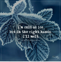 I'm cold as ice but in the right hands, I'll melt.: cold as ice  but in the right hands,  I'll melt.  For yore visit The MindsJournal.cor I'm cold as ice but in the right hands, I'll melt.